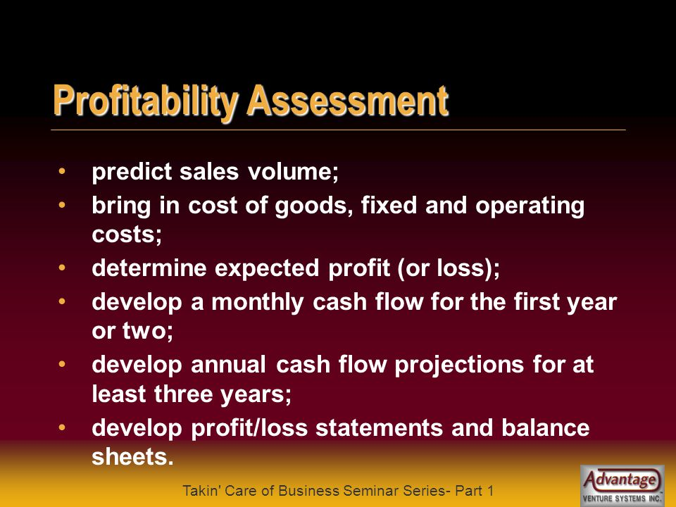 Takin Care of Business Seminar Series- Part 1 Cost Assessment what are the up front or one-time costs; what are the on-going fixed costs; what are the on-going variable costs.
