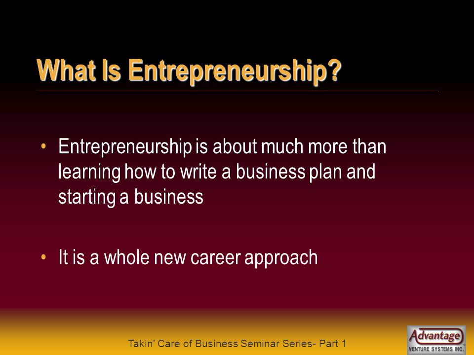 Takin' Care of Business Seminar Series- Part 1 Who Is An Entrepreneur? Who is an entrepreneur Virtually anyone can be an entrepreneur by: pushing crea