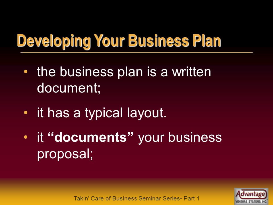 Takin Care of Business Seminar Series- Part 1 Developing Your Business Plan first and foremost the business plan is for you; it is needed to secure financing, contracts, etc.;