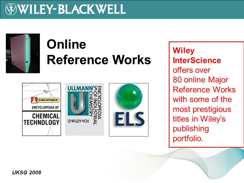 UKSG 2008 Wiley InterScience offers over 80 online Major Reference Works with some of the most prestigious titles in Wiley's publishing portfolio.