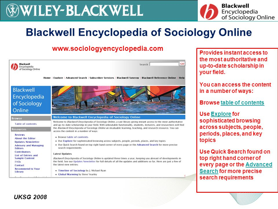 UKSG 2008 Blackwell Encyclopedia of Sociology Online Provides instant access to the most authoritative and up-to-date scholarship in your field.