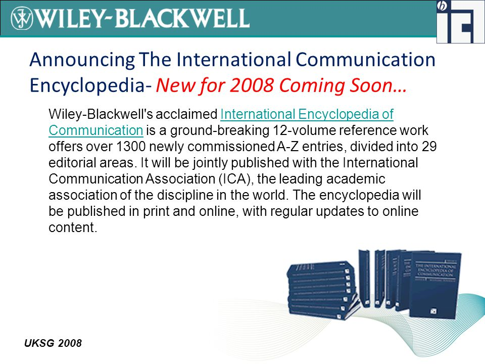 UKSG 2008 Announcing The International Communication Encyclopedia- New for 2008 Coming Soon… Wiley-Blackwell s acclaimed International Encyclopedia of Communication is a ground-breaking 12-volume reference work offers over 1300 newly commissioned A-Z entries, divided into 29 editorial areas.