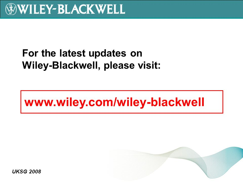 UKSG 2008 For the latest updates on Wiley-Blackwell, please visit: www.wiley.com/wiley-blackwell
