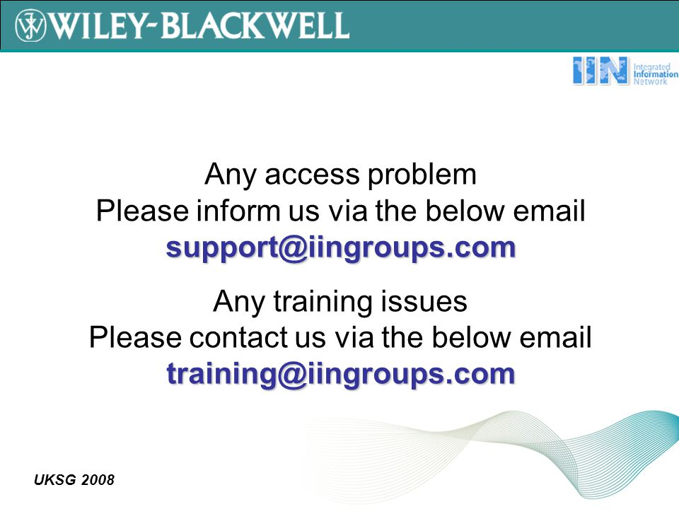 UKSG 2008 support@iingroups.com Any access problem Please inform us via the below email support@iingroups.com training@iingroups.com Any training issues Please contact us via the below email training@iingroups.com
