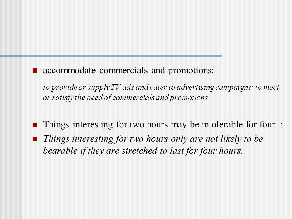 accommodate commercials and promotions: to provide or supply TV ads and cater to advertising campaigns; to meet or satisfy the need of commercials and promotions Things interesting for two hours may be intolerable for four.