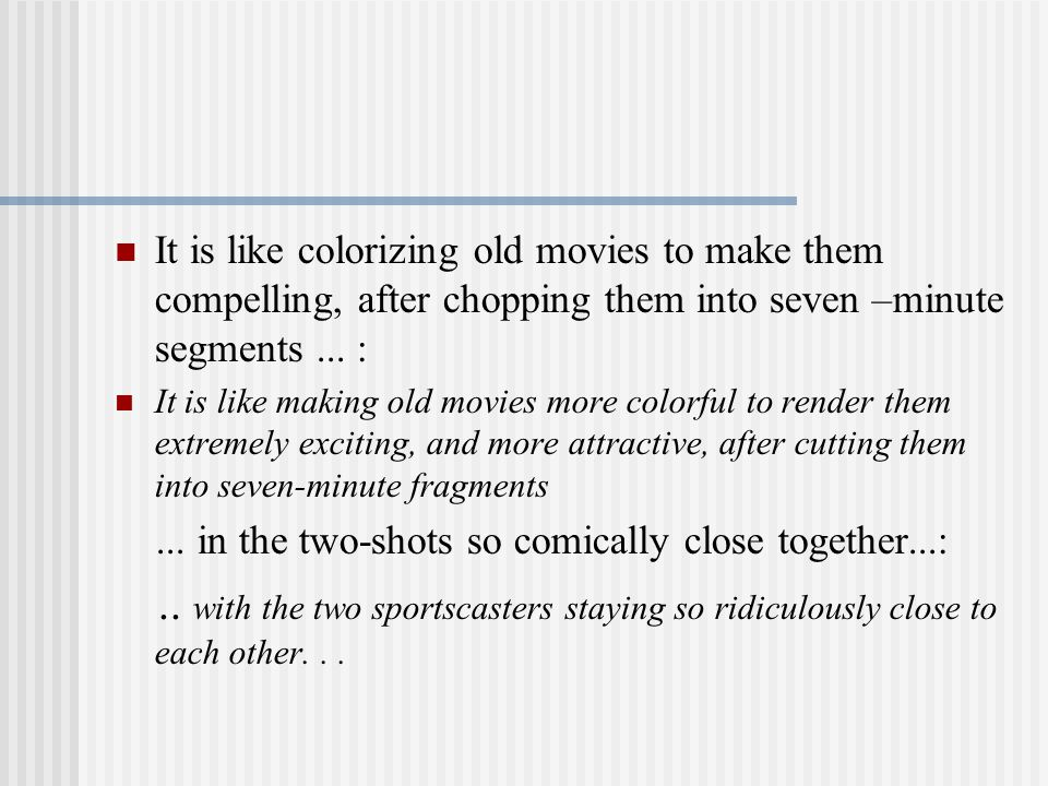 It is like colorizing old movies to make them compelling, after chopping them into seven –minute segments...
