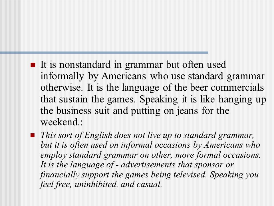 It is nonstandard in grammar but often used informally by Americans who use standard grammar otherwise.