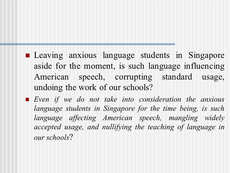 Leaving anxious language students in Singapore aside for the moment, is such language influencing American speech, corrupting standard usage, undoing the work of our schools.