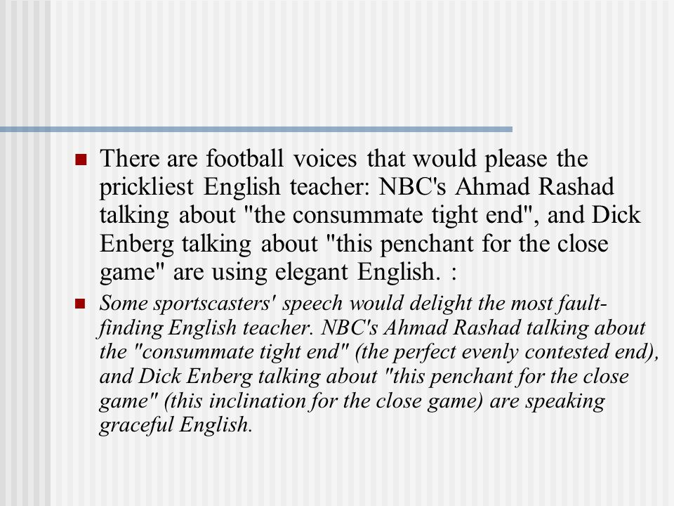 There are football voices that would please the prickliest English teacher: NBC s Ahmad Rashad talking about the consummate tight end , and Dick Enberg talking about this penchant for the close game are using elegant English.