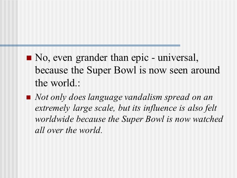No, even grander than epic - universal, because the Super Bowl is now seen around the world.: Not only does language vandalism spread on an extremely large scale, but its influence is also felt worldwide because the Super Bowl is now watched all over the world.