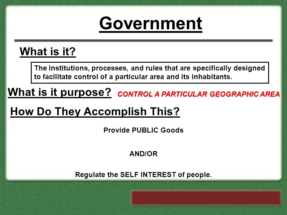 Government What is it? The Institutions, processes, and rules that are specifically designed to facilitate control of a particular area and its inhabi