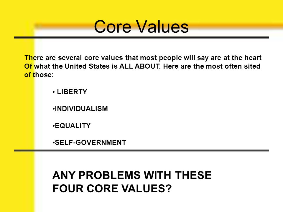 Core Values There are several core values that most people will say are at the heart Of what the United States is ALL ABOUT. Here are the most often s