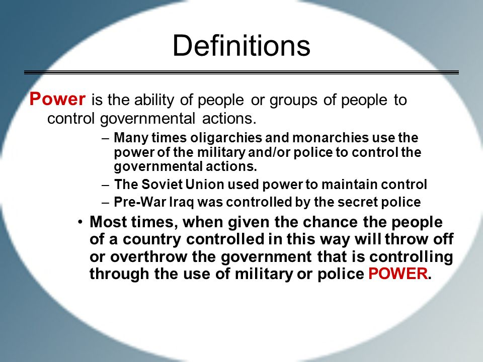 Definitions Power is the ability of people or groups of people to control governmental actions. –Many times oligarchies and monarchies use the power o