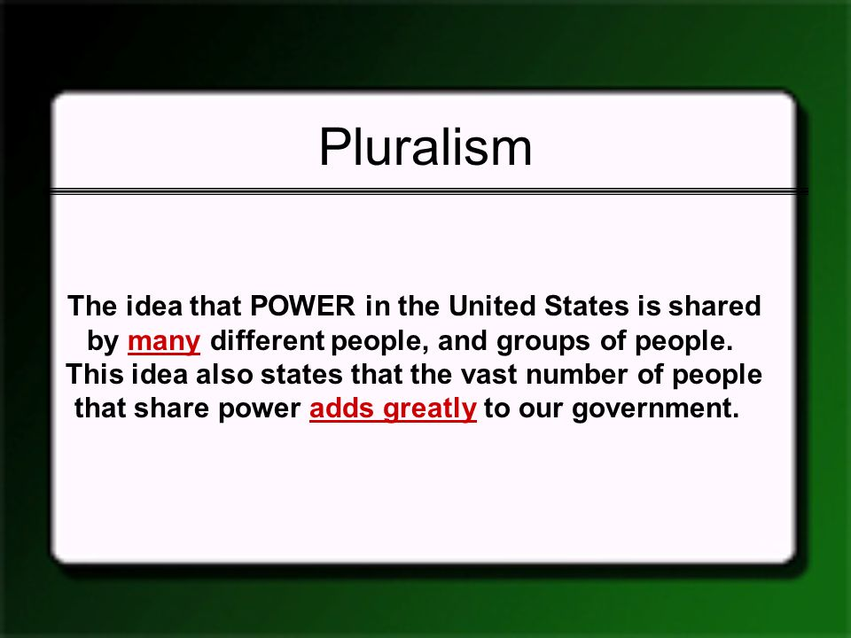 Pluralism The idea that POWER in the United States is shared by many different people, and groups of people. This idea also states that the vast numbe