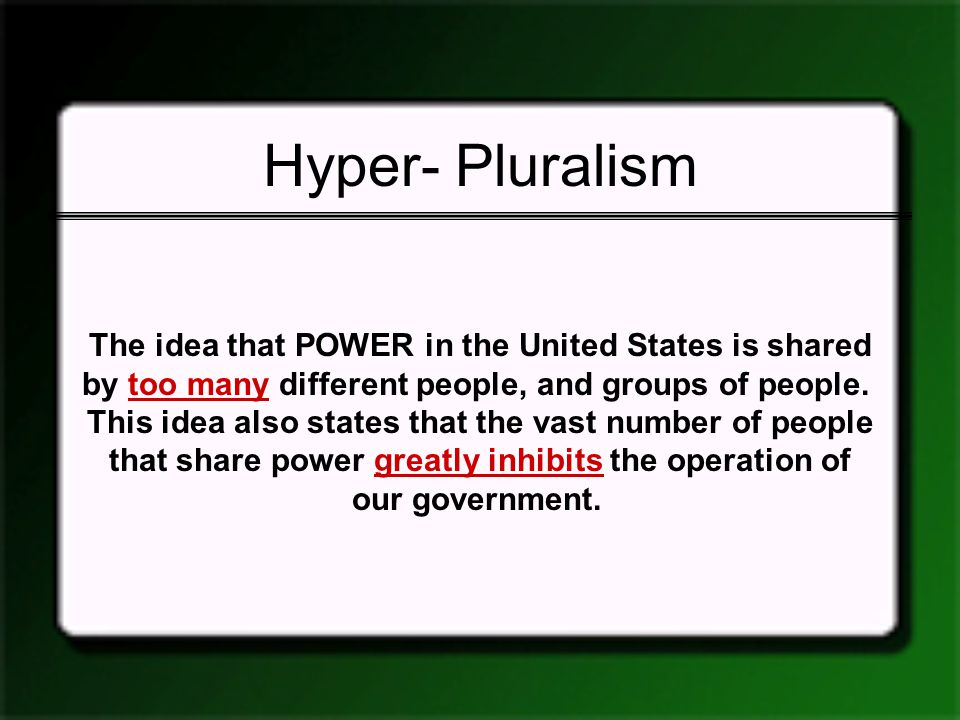 Hyper- Pluralism The idea that POWER in the United States is shared by too many different people, and groups of people. This idea also states that the