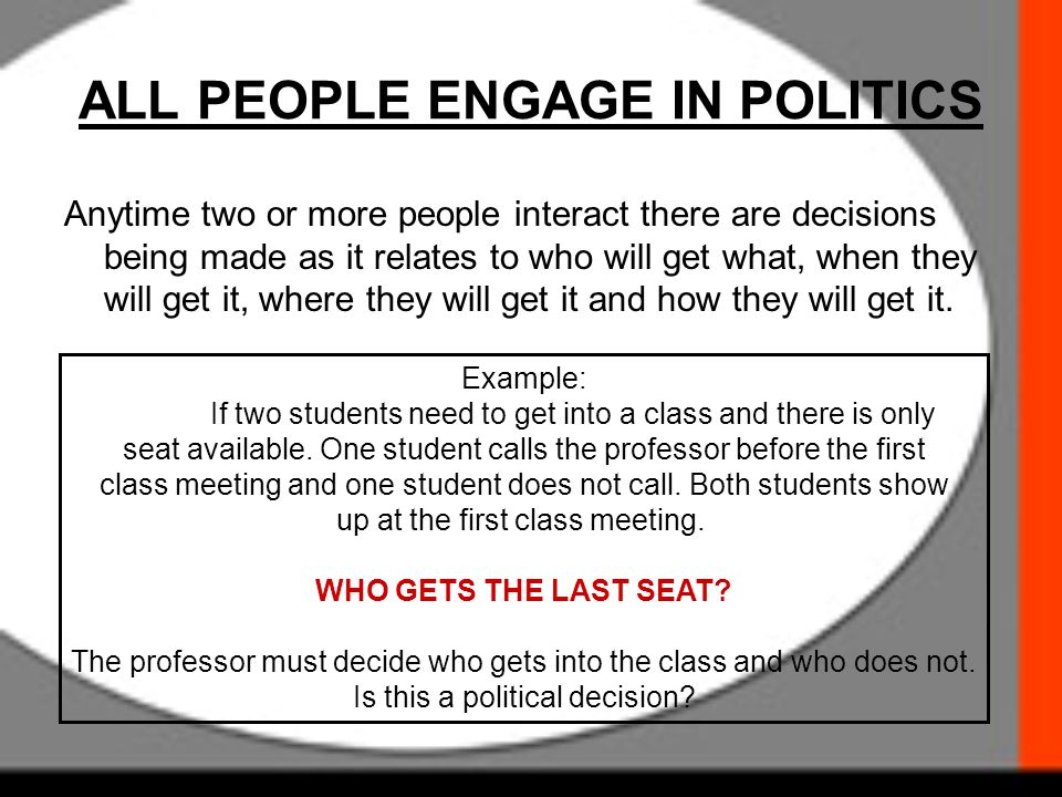 ALL PEOPLE ENGAGE IN POLITICS Anytime two or more people interact there are decisions being made as it relates to who will get what, when they will ge