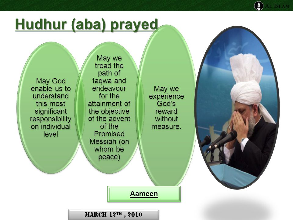 Hudhur (aba) prayed May God enable us to understand this most significant responsibility on individual level May we tread the path of taqwa and endeavour for the attainment of the objective of the advent of the Promised Messiah (on whom be peace) May we experience God's reward without measure.