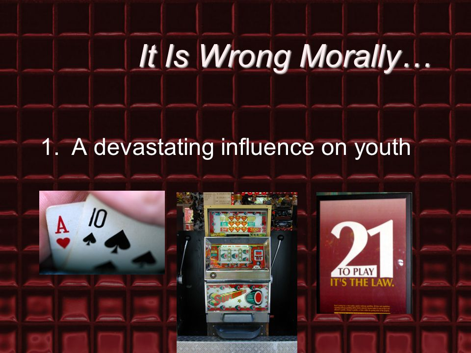 It Is Wrong Morally… 1.A devastating influence on youth
