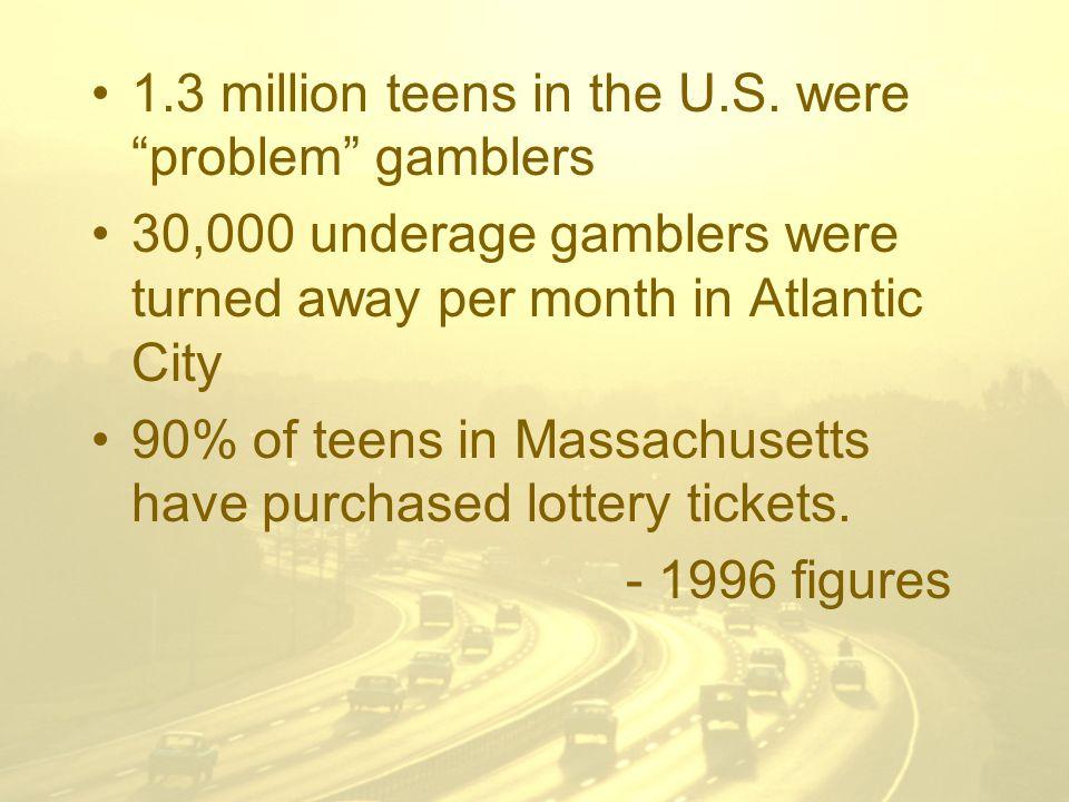 "1.3 million teens in the U.S. were ""problem"" gamblers 30,000 underage gamblers were turned away per month in Atlantic City 90% of teens in Massachuset"