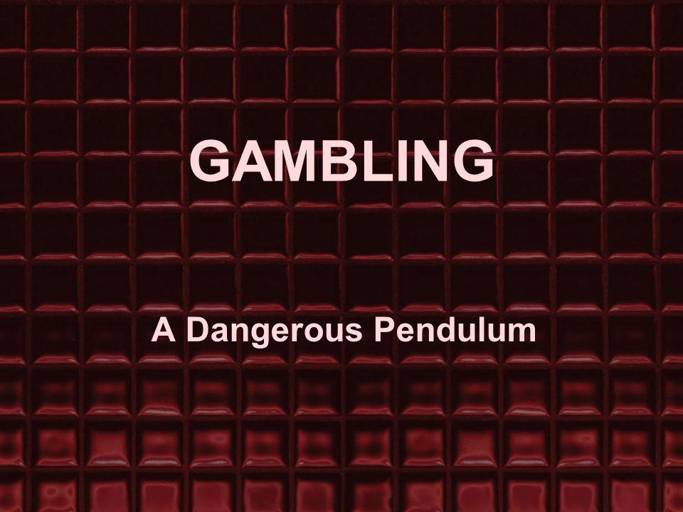 GAMBLING A Dangerous Pendulum