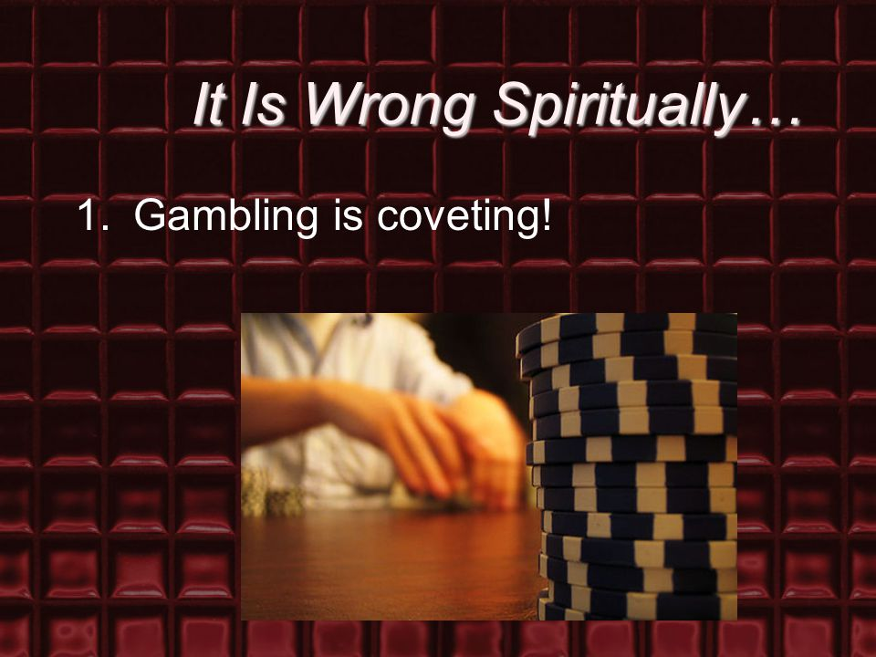 It Is Wrong Spiritually… 1.Gambling is coveting!