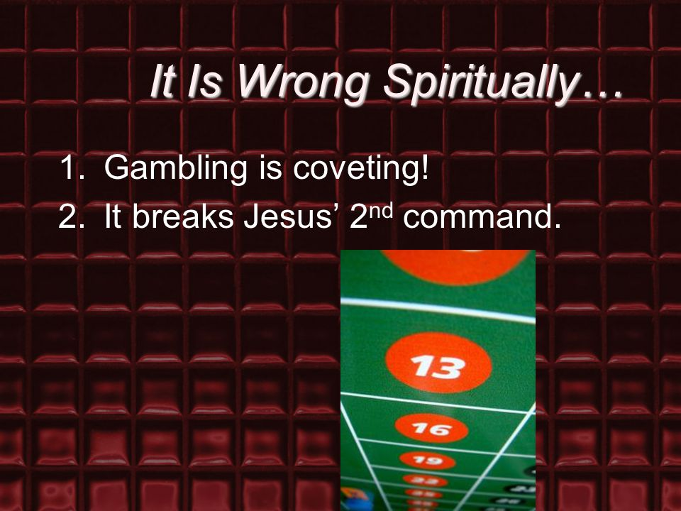 It Is Wrong Spiritually… 1.Gambling is coveting! 2.It breaks Jesus' 2 nd command.