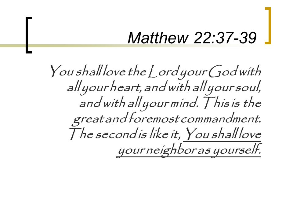 Matthew 22:37-39 You shall love the Lord your God with all your heart, and with all your soul, and with all your mind. This is the great and foremost