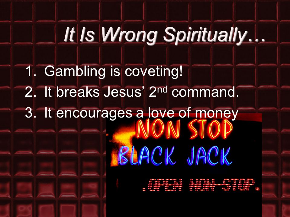 It Is Wrong Spiritually… 1.Gambling is coveting! 2.It breaks Jesus' 2 nd command. 3.It encourages a love of money