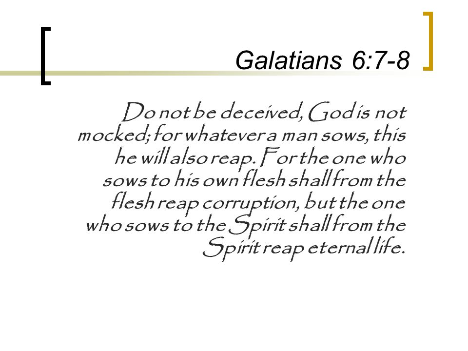 Galatians 6:7-8 Do not be deceived, God is not mocked; for whatever a man sows, this he will also reap.