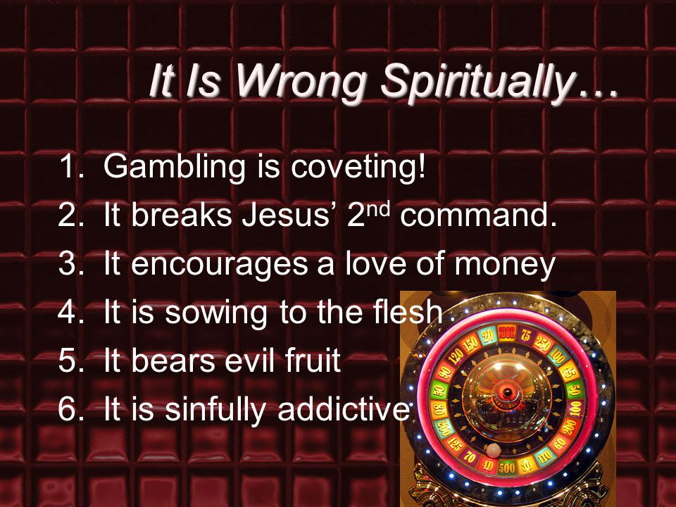 It Is Wrong Spiritually… 1.Gambling is coveting! 2.It breaks Jesus' 2 nd command. 3.It encourages a love of money 4.It is sowing to the flesh 5.It bea