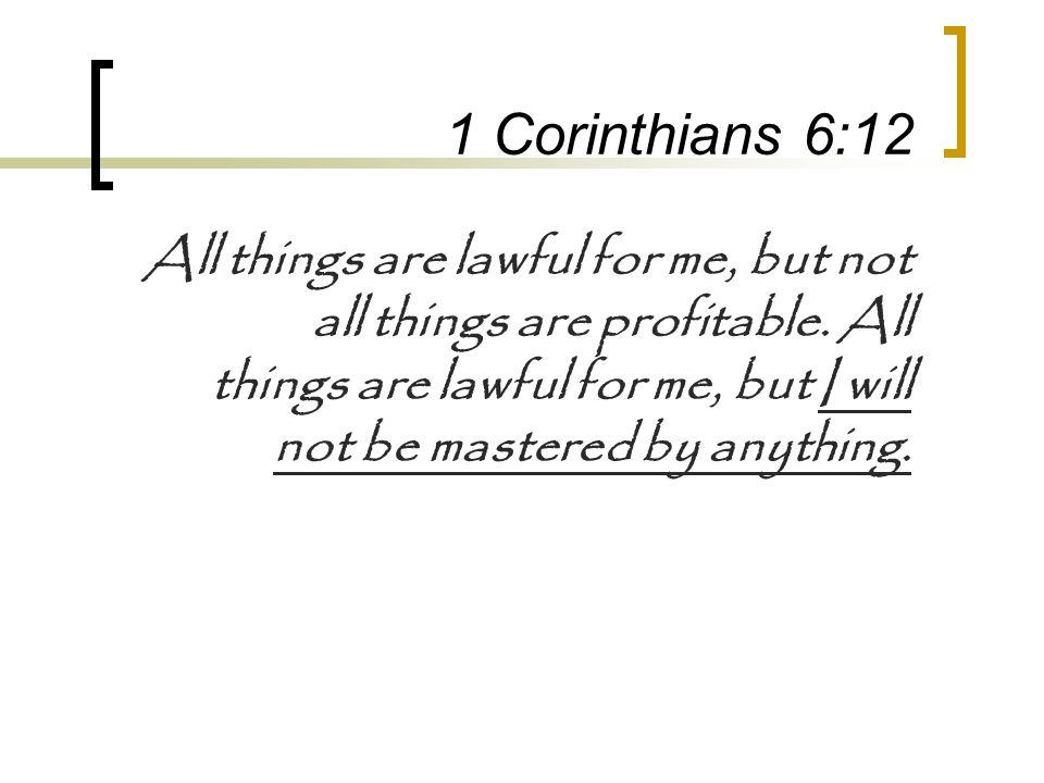 1 Corinthians 6:12 All things are lawful for me, but not all things are profitable.