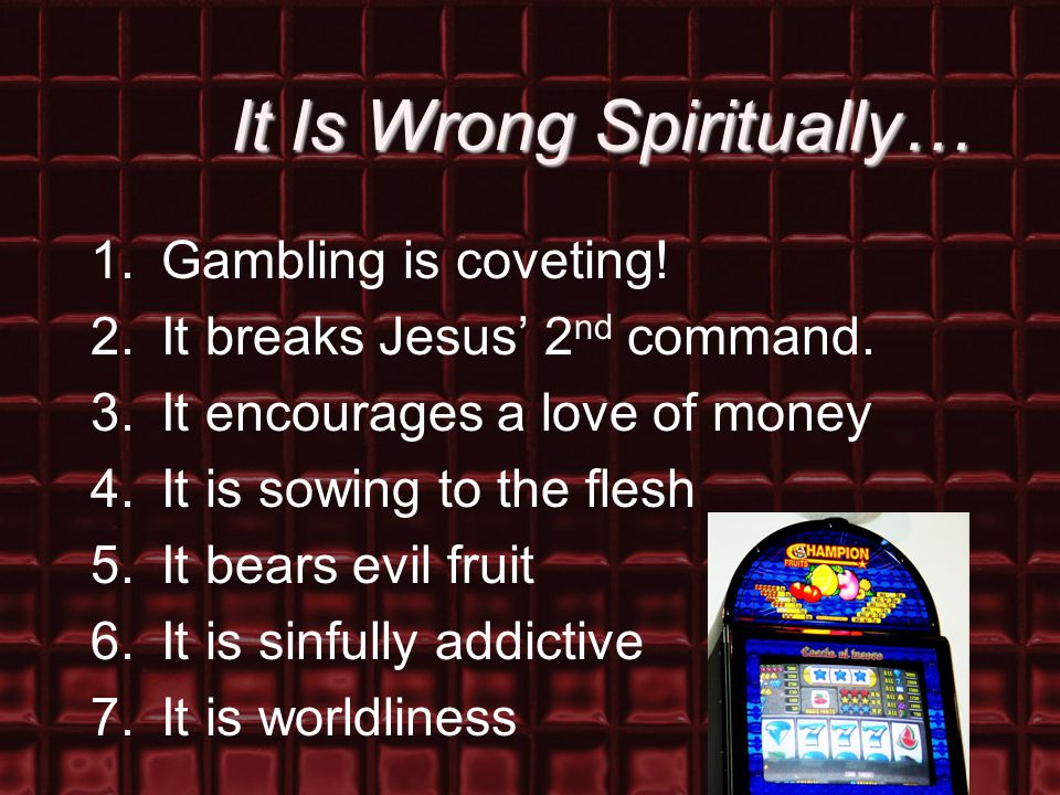 It Is Wrong Spiritually… 1.Gambling is coveting. 2.It breaks Jesus' 2 nd command.