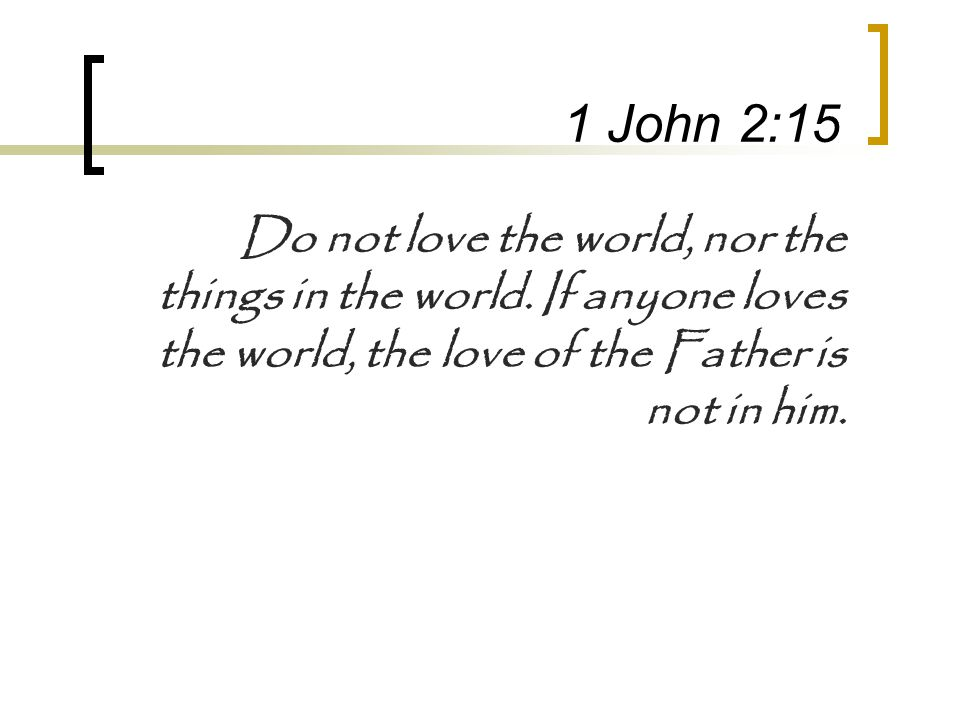 1 John 2:15 Do not love the world, nor the things in the world. If anyone loves the world, the love of the Father is not in him.