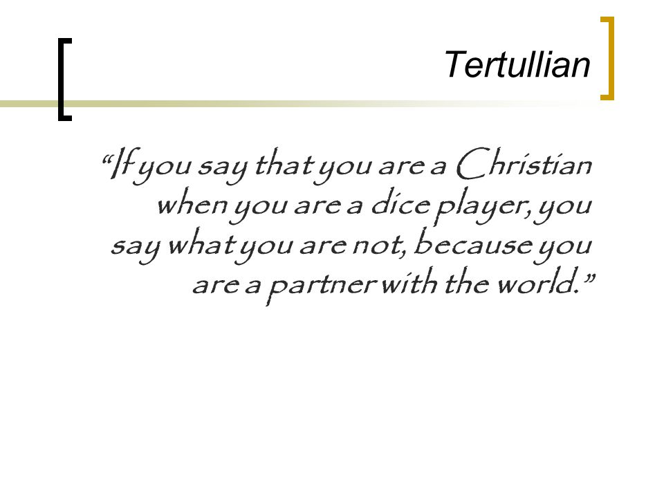 """Tertullian """"If you say that you are a Christian when you are a dice player, you say what you are not, because you are a partner with the world."""""""