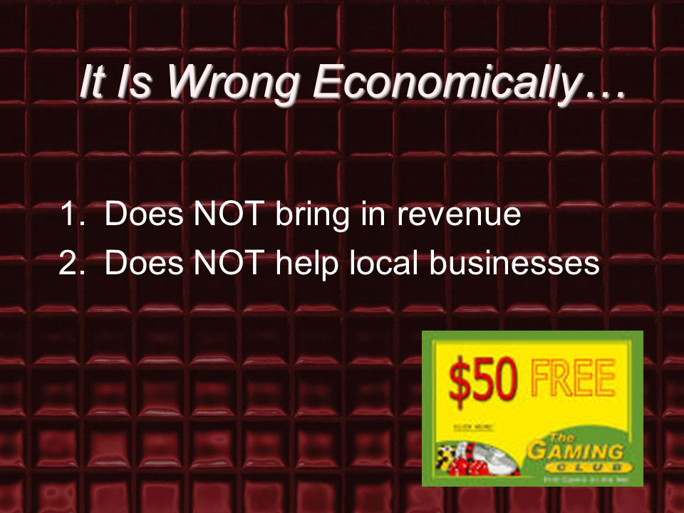 It Is Wrong Economically… 1.Does NOT bring in revenue 2.Does NOT help local businesses