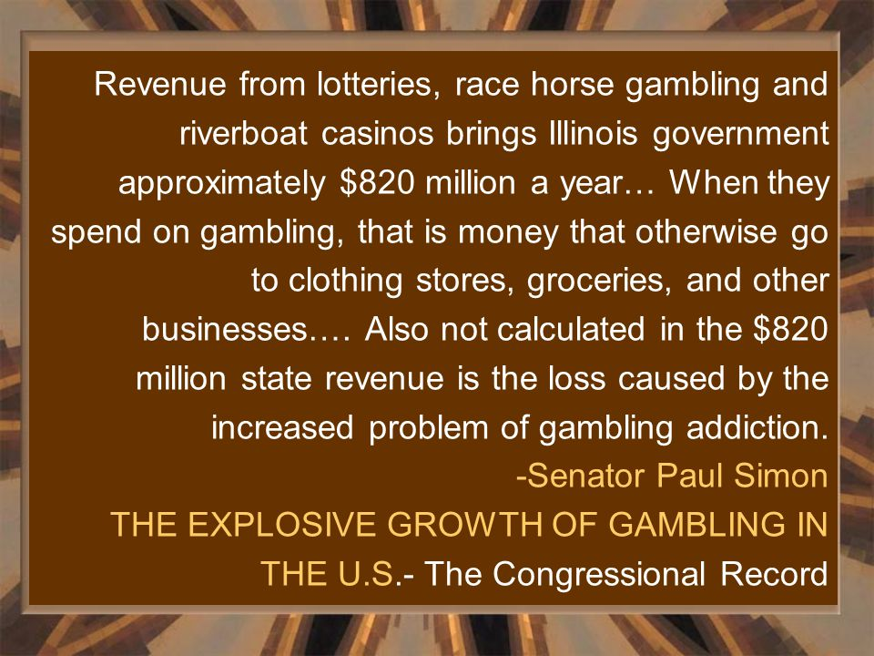 Revenue from lotteries, race horse gambling and riverboat casinos brings Illinois government approximately $820 million a year… When they spend on gam
