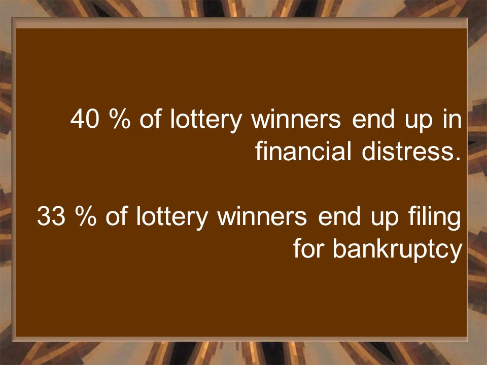 40 % of lottery winners end up in financial distress. 33 % of lottery winners end up filing for bankruptcy