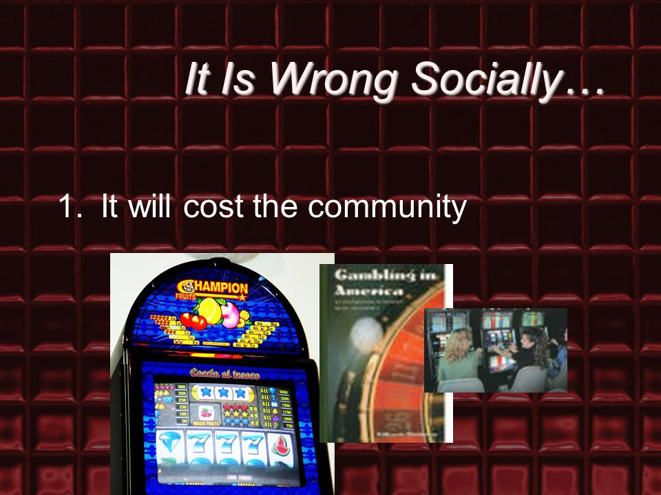It Is Wrong Socially… 1.It will cost the community