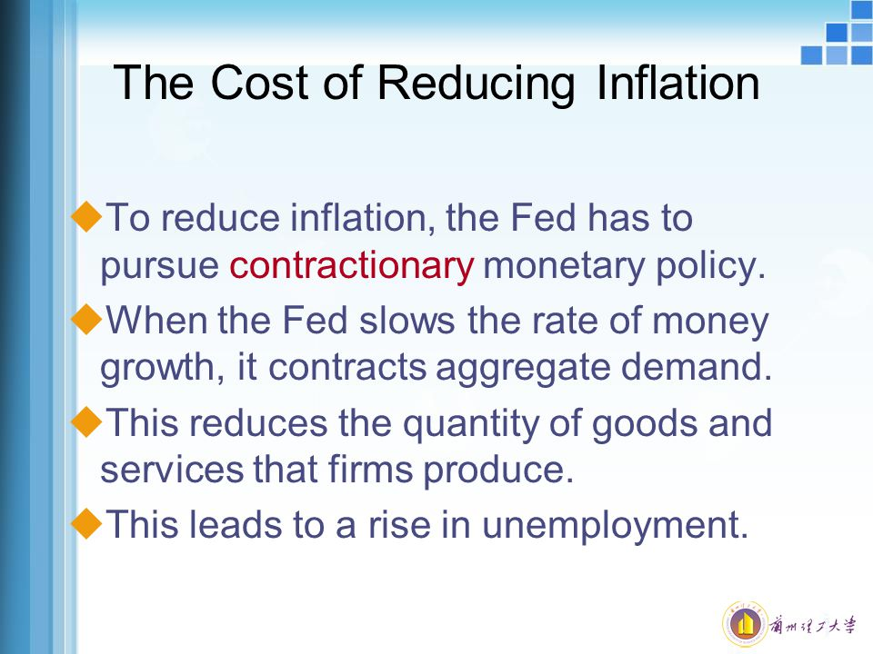 The Cost of Reducing Inflation uTo reduce inflation, the Fed has to pursue contractionary monetary policy. uWhen the Fed slows the rate of money growt