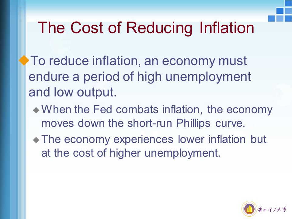 The Cost of Reducing Inflation uTo reduce inflation, an economy must endure a period of high unemployment and low output. u When the Fed combats infla