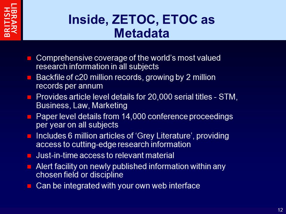 12 Inside, ZETOC, ETOC as Metadata Comprehensive coverage of the world's most valued research information in all subjects Backfile of c20 million records, growing by 2 million records per annum Provides article level details for 20,000 serial titles - STM, Business, Law, Marketing Paper level details from 14,000 conference proceedings per year on all subjects Includes 6 million articles of 'Grey Literature', providing access to cutting-edge research information Just-in-time access to relevant material Alert facility on newly published information within any chosen field or discipline Can be integrated with your own web interface
