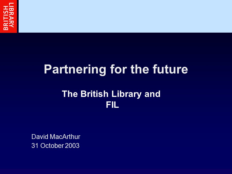 Partnering for the future David MacArthur 31 October 2003 The British Library and FIL