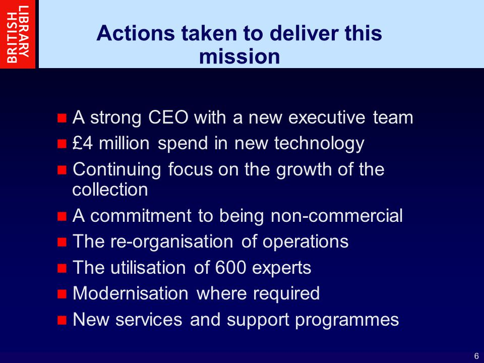 6 Actions taken to deliver this mission A strong CEO with a new executive team £4 million spend in new technology Continuing focus on the growth of the collection A commitment to being non-commercial The re-organisation of operations The utilisation of 600 experts Modernisation where required New services and support programmes
