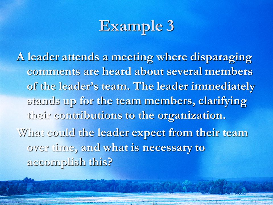 18 Example 3 A leader attends a meeting where disparaging comments are heard about several members of the leader's team.