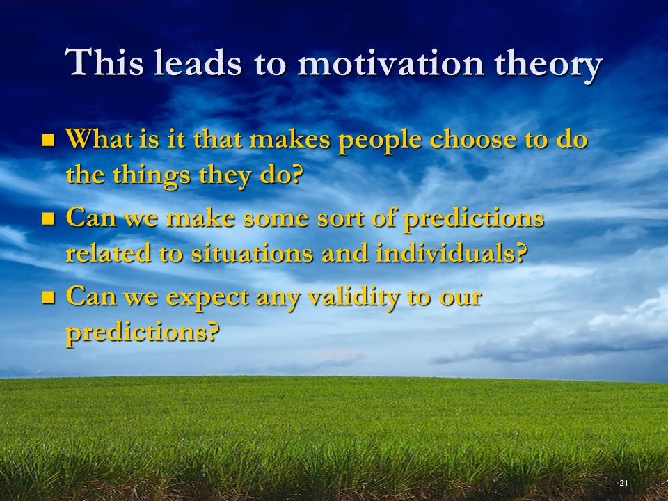 21 This leads to motivation theory What is it that makes people choose to do the things they do.