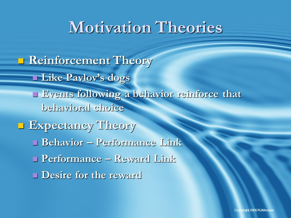 23 Copyright 2005 RJMonson Motivation Theories Reinforcement Theory Reinforcement Theory Like Pavlov's dogs Like Pavlov's dogs Events following a behavior reinforce that behavioral choice Events following a behavior reinforce that behavioral choice Expectancy Theory Expectancy Theory Behavior – Performance Link Behavior – Performance Link Performance – Reward Link Performance – Reward Link Desire for the reward Desire for the reward