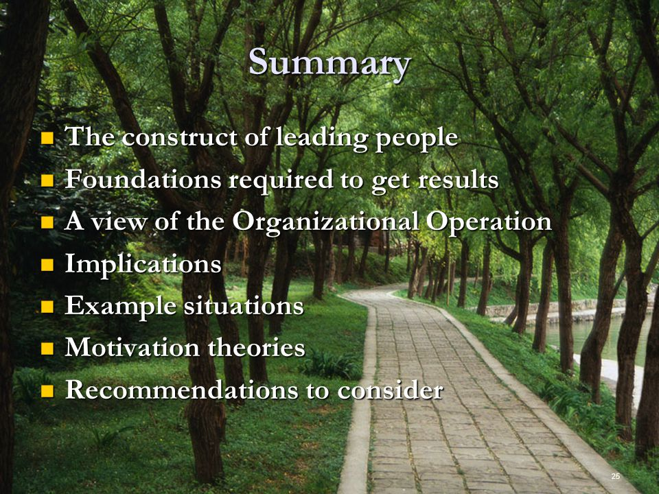 25 Summary The construct of leading people The construct of leading people Foundations required to get results Foundations required to get results A view of the Organizational Operation A view of the Organizational Operation Implications Implications Example situations Example situations Motivation theories Motivation theories Recommendations to consider Recommendations to consider