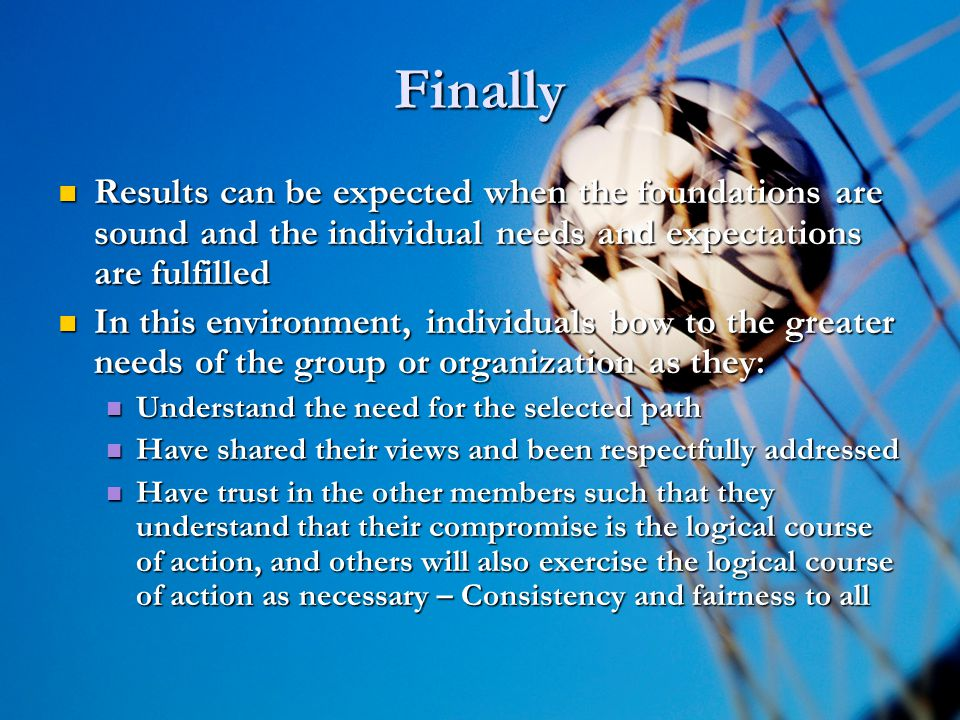 9 9 Finally Results can be expected when the foundations are sound and the individual needs and expectations are fulfilled Results can be expected when the foundations are sound and the individual needs and expectations are fulfilled In this environment, individuals bow to the greater needs of the group or organization as they: In this environment, individuals bow to the greater needs of the group or organization as they: Understand the need for the selected path Understand the need for the selected path Have shared their views and been respectfully addressed Have shared their views and been respectfully addressed Have trust in the other members such that they understand that their compromise is the logical course of action, and others will also exercise the logical course of action as necessary – Consistency and fairness to all Have trust in the other members such that they understand that their compromise is the logical course of action, and others will also exercise the logical course of action as necessary – Consistency and fairness to all