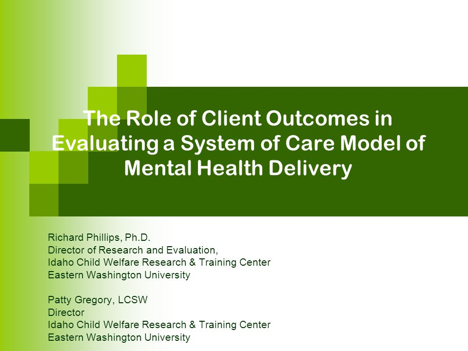 The Role of Client Outcomes in Evaluating a System of Care Model of Mental Health Delivery Richard Phillips, Ph.D. Director of Research and Evaluation
