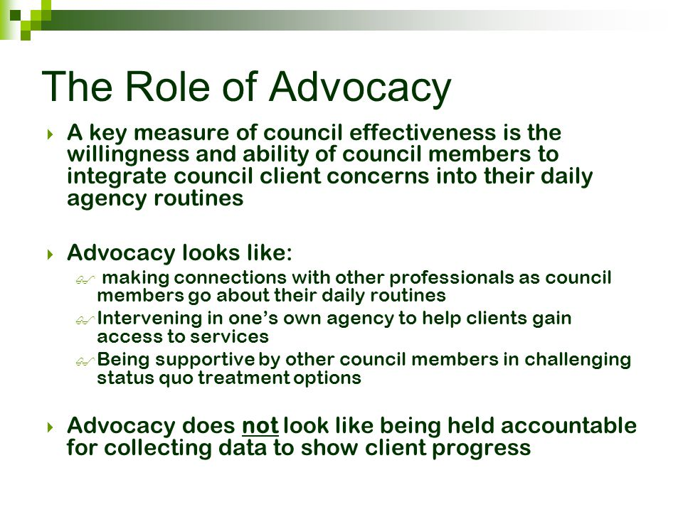 The Role of Advocacy  A key measure of council effectiveness is the willingness and ability of council members to integrate council client concerns i